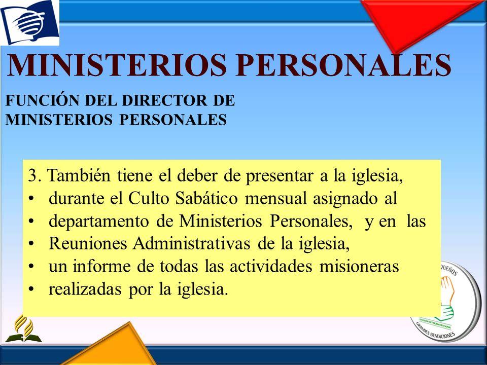 MINISTERIOS PERSONALES FUNCIÓN DEL DIRECTOR DE MINISTERIOS PERSONALES 3. También tiene el deber de presentar a la iglesia, durante el Culto Sabático m