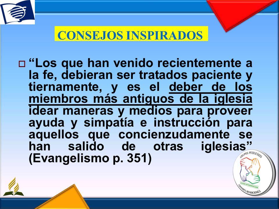CONSEJOS INSPIRADOS Los que han venido recientemente a la fe, debieran ser tratados paciente y tiernamente, y es el deber de los miembros más antiguos