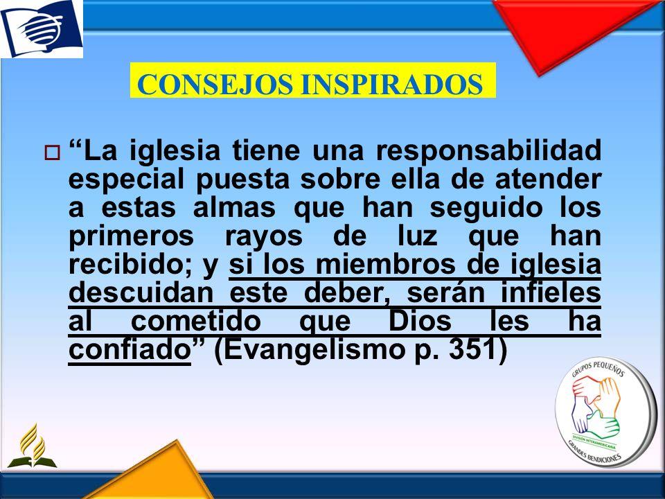 CONSEJOS INSPIRADOS La iglesia tiene una responsabilidad especial puesta sobre ella de atender a estas almas que han seguido los primeros rayos de luz