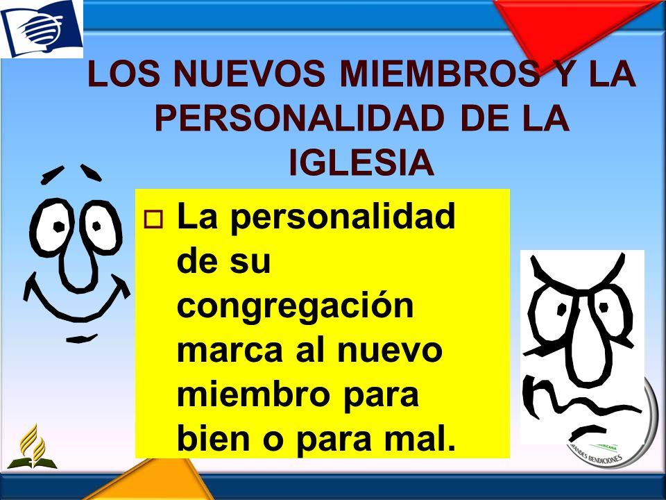 LOS NUEVOS MIEMBROS Y LA PERSONALIDAD DE LA IGLESIA La personalidad de su congregación marca al nuevo miembro para bien o para mal.