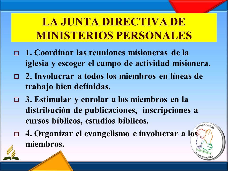 LA JUNTA DIRECTIVA DE MINISTERIOS PERSONALES 1. Coordinar las reuniones misioneras de la iglesia y escoger el campo de actividad misionera. 2. Involuc