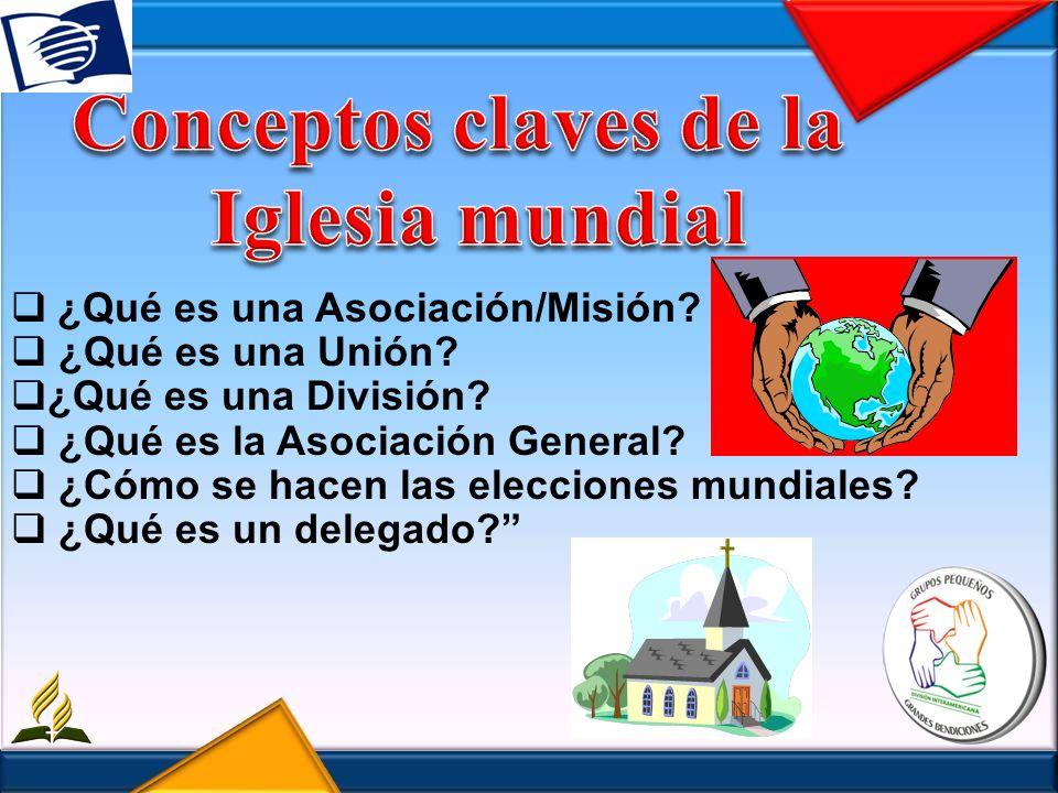 ¿Qué es una Asociación/Misión? ¿Qué es una Unión? ¿Qué es una División? ¿Qué es la Asociación General? ¿Cómo se hacen las elecciones mundiales? ¿Qué e