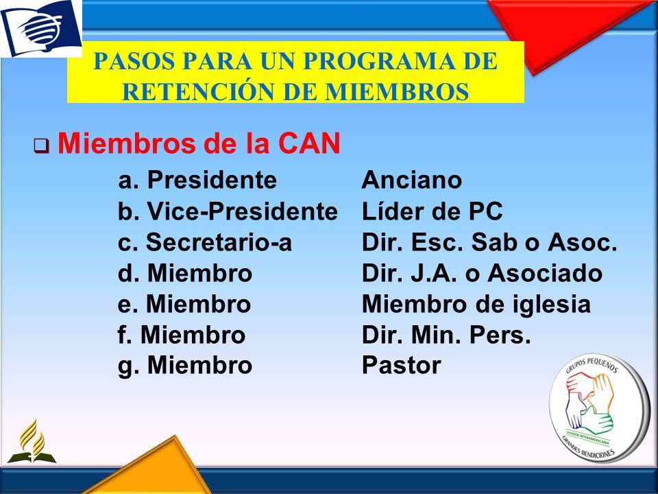 PASOS PARA UN PROGRAMA DE RETENCIÓN DE MIEMBROS Miembros de la CAN a. PresidenteAnciano b. Vice-PresidenteLíder de PC c. Secretario-aDir. Esc. Sab o A