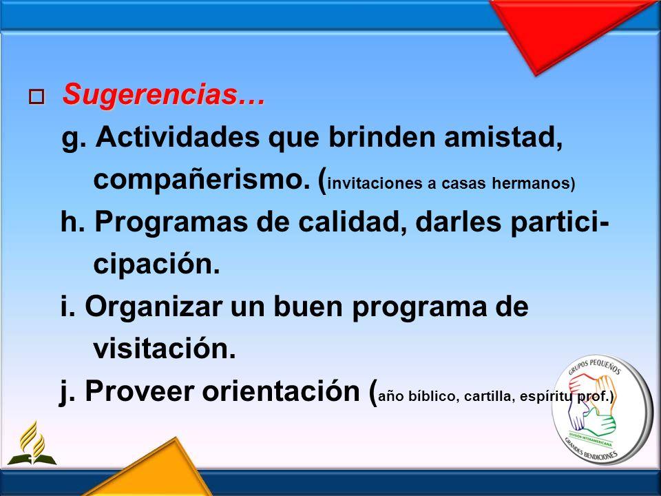Sugerencias… Sugerencias… g. Actividades que brinden amistad, compañerismo. ( invitaciones a casas hermanos) h. Programas de calidad, darles partici-