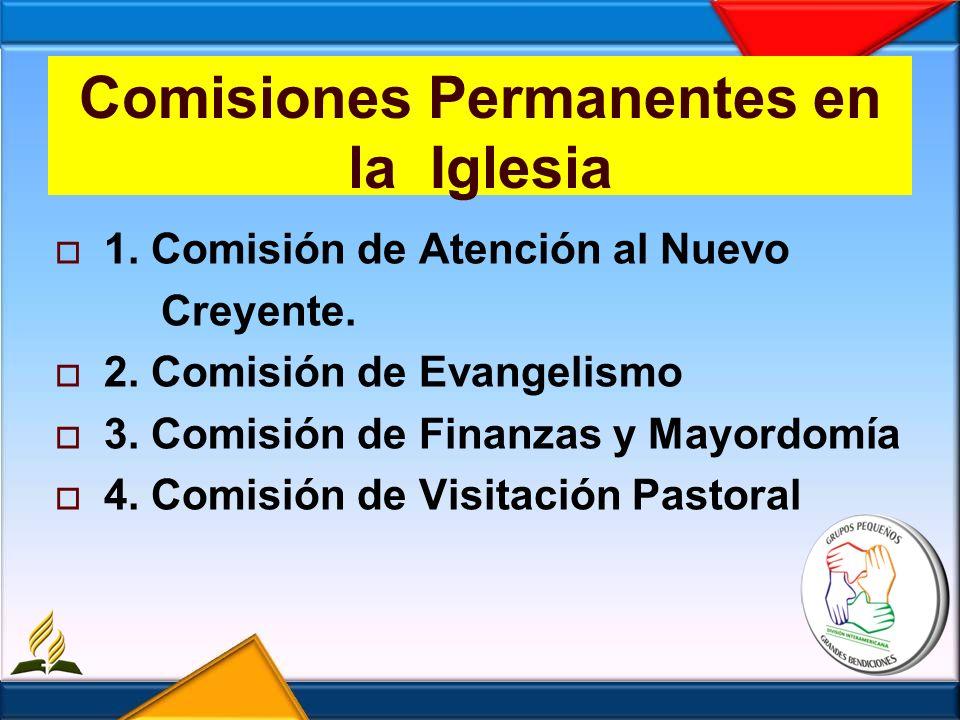 Comisiones Permanentes en la Iglesia 1. Comisión de Atención al Nuevo Creyente. 2. Comisión de Evangelismo 3. Comisión de Finanzas y Mayordomía 4. Com