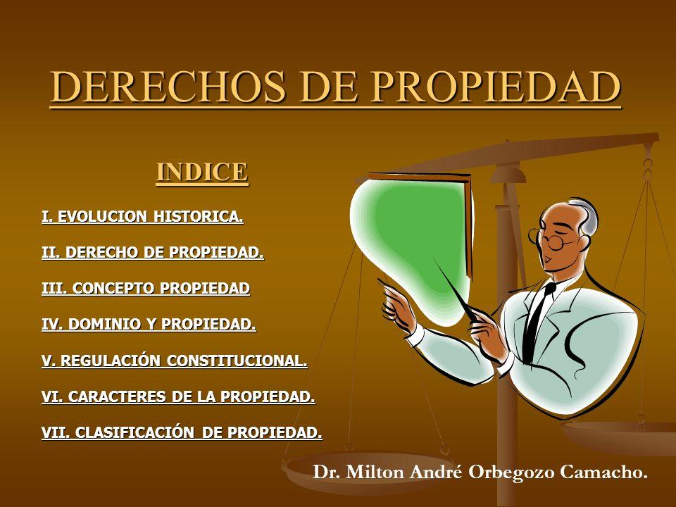 DERECHOS DE PROPIEDAD INDICE I. EVOLUCION HISTORICA. II. DERECHO DE PROPIEDAD. III. CONCEPTO PROPIEDAD IV. DOMINIO Y PROPIEDAD. V. REGULACIÓN CONSTITU