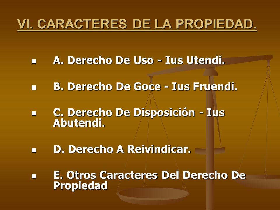 VI. CARACTERES DE LA PROPIEDAD. A. Derecho De Uso - Ius Utendi. A. Derecho De Uso - Ius Utendi. B. Derecho De Goce - Ius Fruendi. B. Derecho De Goce -