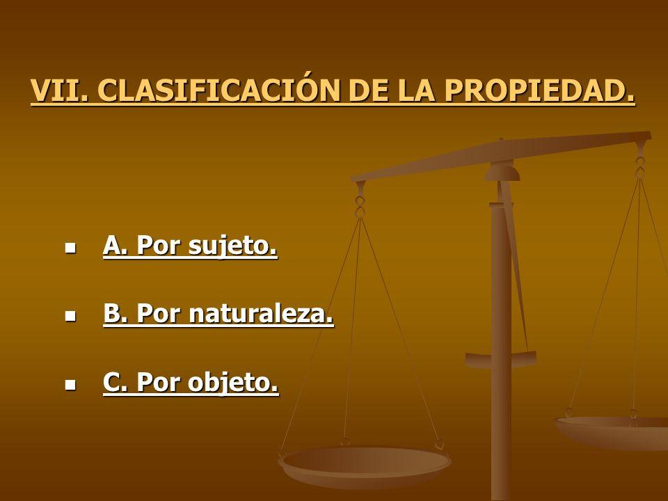 VII. CLASIFICACIÓN DE LA PROPIEDAD. A. Por sujeto. A. Por sujeto. B. Por naturaleza. B. Por naturaleza. C. Por objeto. C. Por objeto.