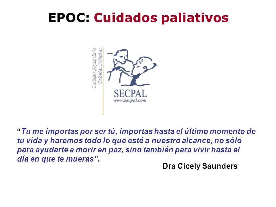 EPOC: Cuidados paliativos Tu me importas por ser tú, importas hasta el último momento de tu vida y haremos todo lo que esté a nuestro alcance, no sólo