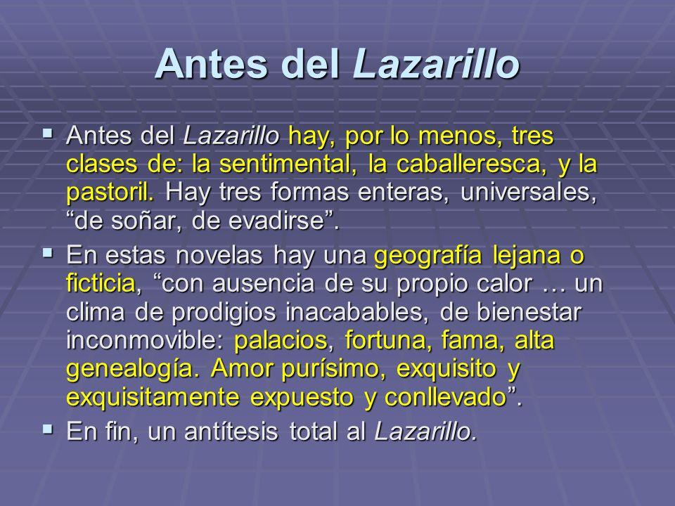 Antes del Lazarillo Antes del Lazarillo hay, por lo menos, tres clases de: la sentimental, la caballeresca, y la pastoril. Hay tres formas enteras, un