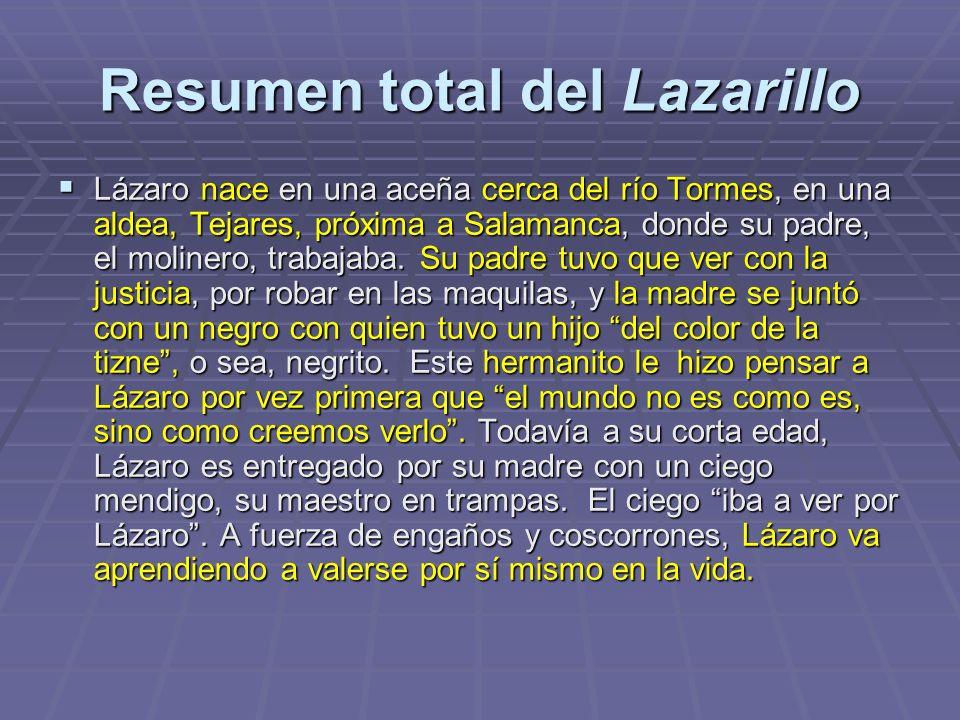 Resumen total del Lazarillo Lázaro nace en una aceña cerca del río Tormes, en una aldea, Tejares, próxima a Salamanca, donde su padre, el molinero, tr