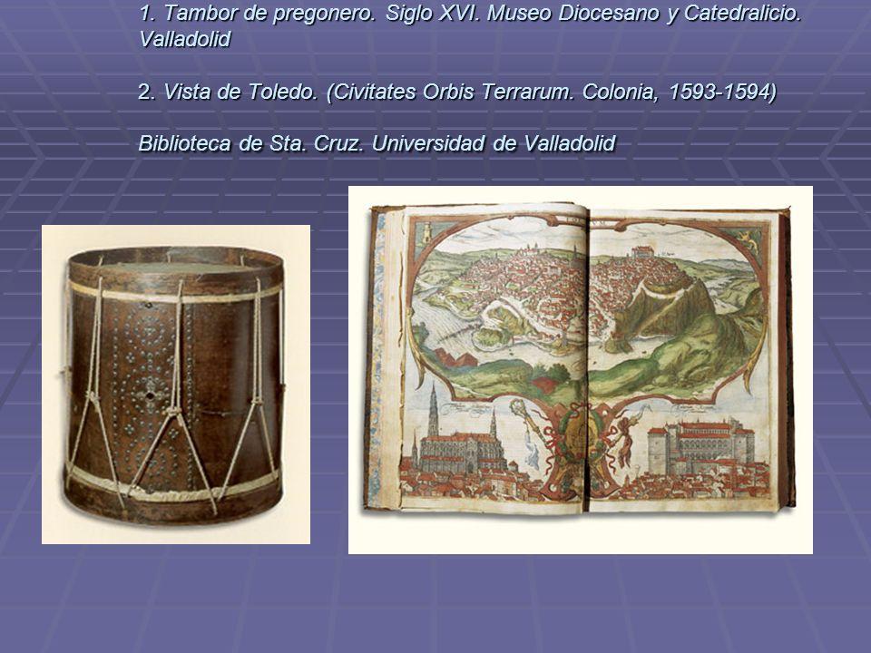 1. Tambor de pregonero. Siglo XVI. Museo Diocesano y Catedralicio. Valladolid 2. Vista de Toledo. (Civitates Orbis Terrarum. Colonia, 1593-1594) Bibli