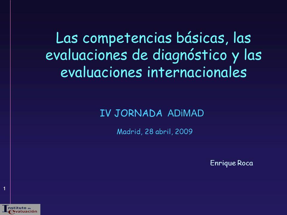1 Enrique Roca Las competencias básicas, las evaluaciones de diagnóstico y las evaluaciones internacionales ADiMAD IV JORNADA ADiMAD Madrid, 28 abril,