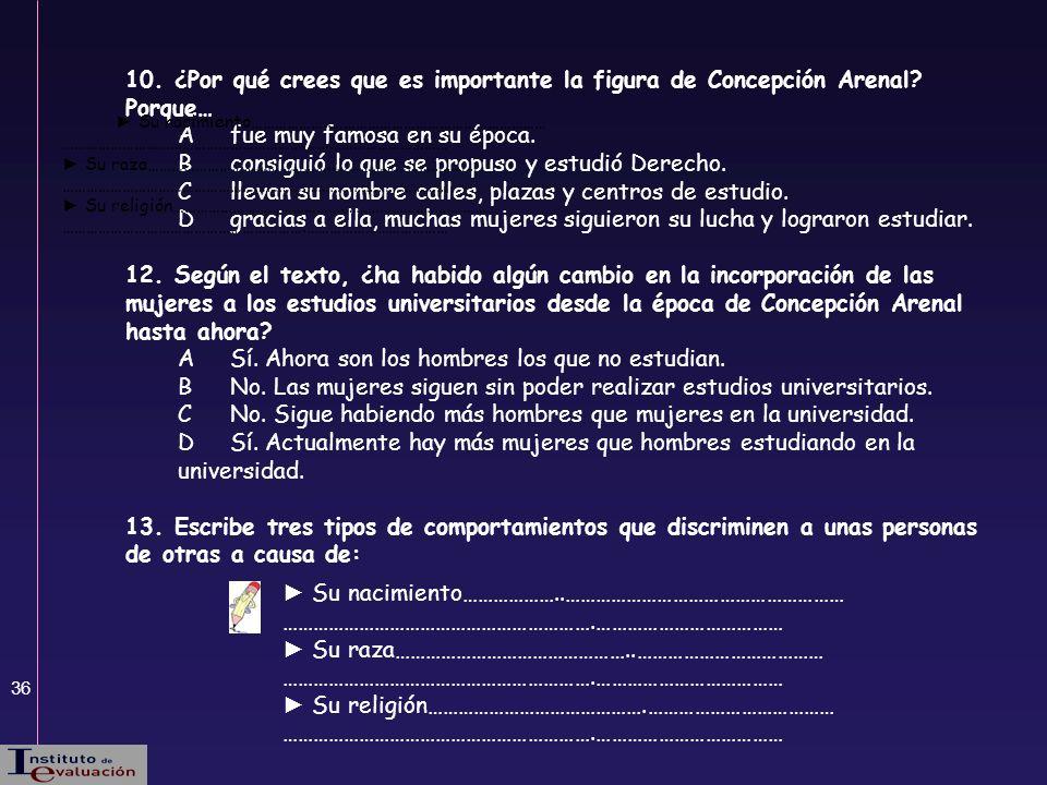 36 10. ¿Por qué crees que es importante la figura de Concepción Arenal? Porque… Afue muy famosa en su época. Bconsiguió lo que se propuso y estudió De