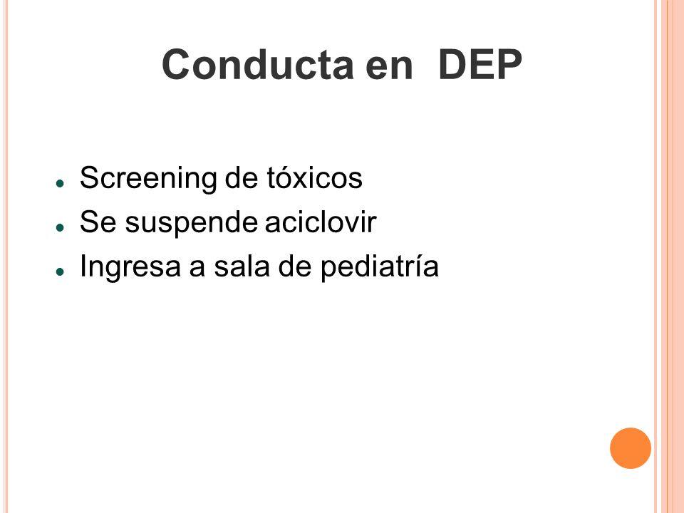 Conducta en DEP Screening de tóxicos Se suspende aciclovir Ingresa a sala de pediatría
