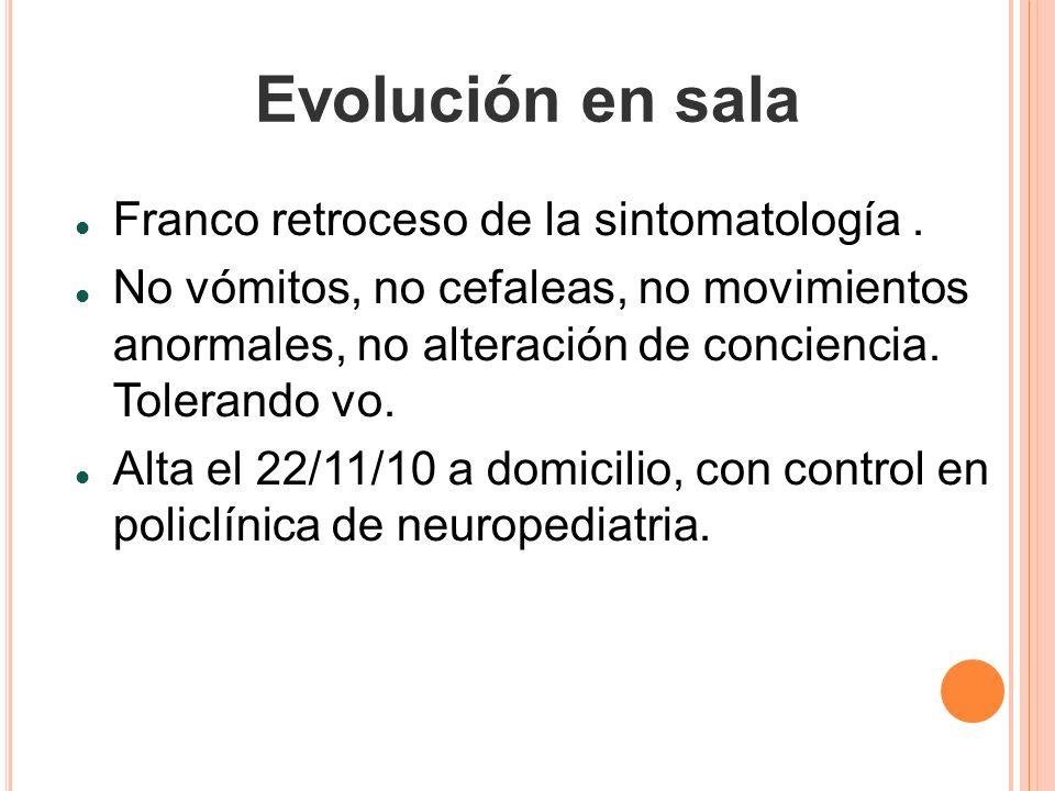 Evolución en sala Franco retroceso de la sintomatología. No vómitos, no cefaleas, no movimientos anormales, no alteración de conciencia. Tolerando vo.