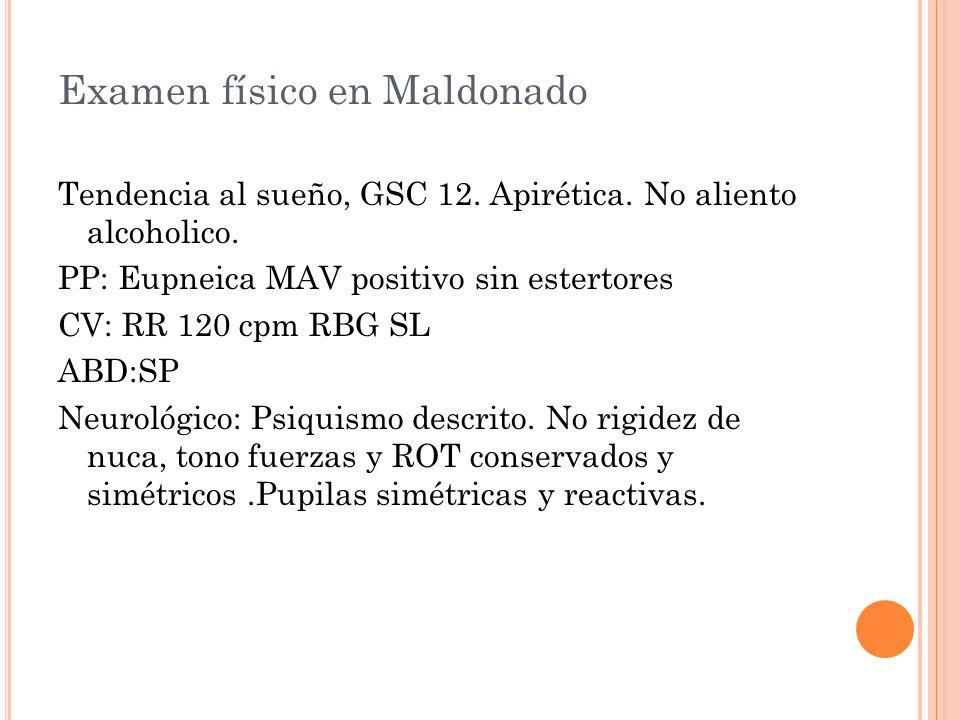Examen físico en Maldonado Tendencia al sueño, GSC 12. Apirética. No aliento alcoholico. PP: Eupneica MAV positivo sin estertores CV: RR 120 cpm RBG S