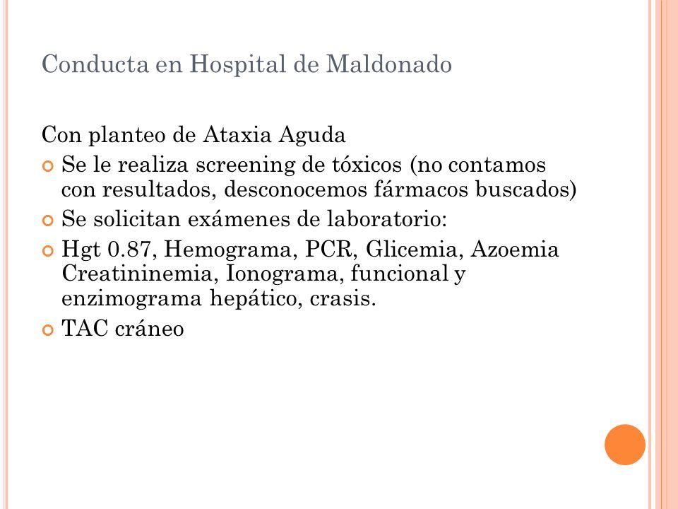 Conducta en Hospital de Maldonado Con planteo de Ataxia Aguda Se le realiza screening de tóxicos (no contamos con resultados, desconocemos fármacos bu