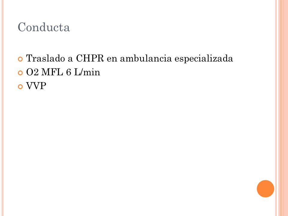 Conducta Traslado a CHPR en ambulancia especializada O2 MFL 6 L/min VVP