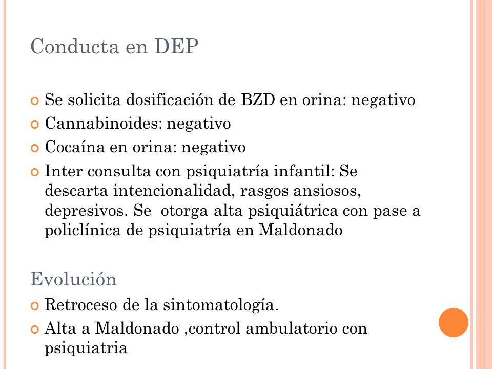 Conducta en DEP Se solicita dosificación de BZD en orina: negativo Cannabinoides: negativo Cocaína en orina: negativo Inter consulta con psiquiatría i