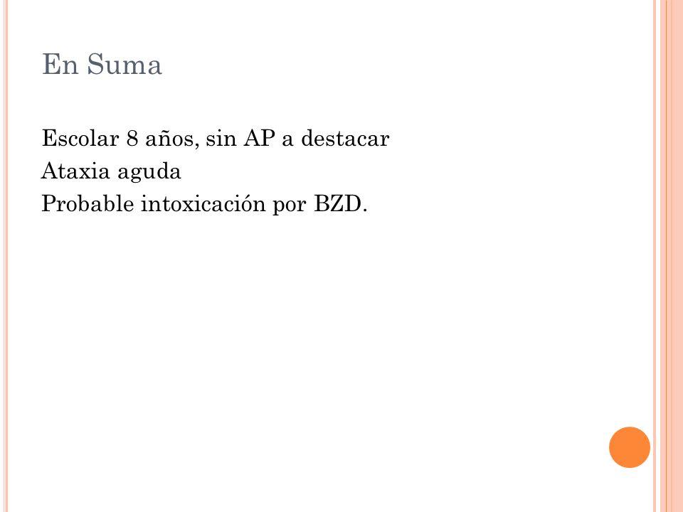 En Suma Escolar 8 años, sin AP a destacar Ataxia aguda Probable intoxicación por BZD.