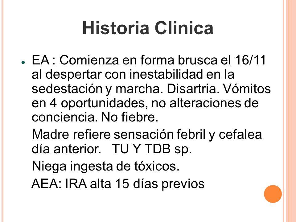 Historia Clinica EA : Comienza en forma brusca el 16/11 al despertar con inestabilidad en la sedestación y marcha. Disartria. Vómitos en 4 oportunidad