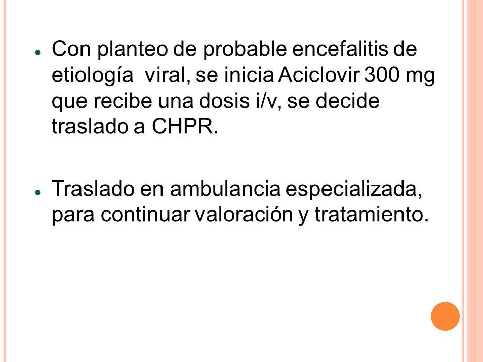 Con planteo de probable encefalitis de etiología viral, se inicia Aciclovir 300 mg que recibe una dosis i/v, se decide traslado a CHPR. Traslado en am