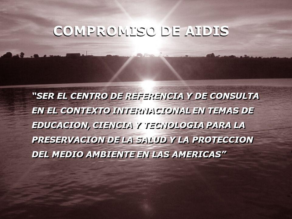 COMPROMISO DE AIDIS SER EL CENTRO DE REFERENCIA Y DE CONSULTA EN EL CONTEXTO INTERNACIONAL EN TEMAS DE EDUCACION, CIENCIA Y TECNOLOGIA PARA LA PRESERV