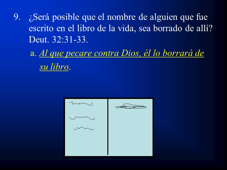 9.¿Será posible que el nombre de alguien que fue escrito en el libro de la vida, sea borrado de allí? Deut. 32:31-33. a. Al que pecare contra Dios, él