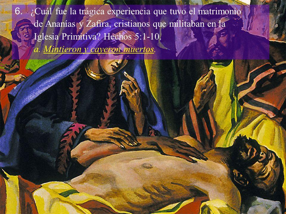 6. ¿Cuál fue la trágica experiencia que tuvo el matrimonio de Ananías y Zafira, cristianos que militaban en la Iglesia Primitiva? Hechos 5:1-10. a. Mi