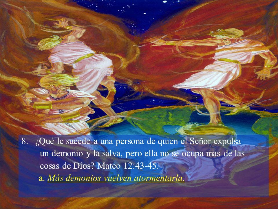 8. ¿Qué le sucede a una persona de quien el Señor expulsa un demonio y la salva, pero ella no se ocupa mas de las cosas de Dios? Mateo 12:43-45. a. Má