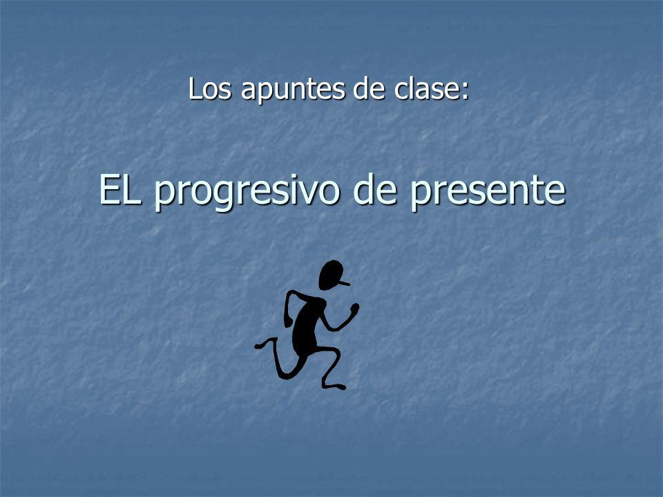 EL progresivo de presente Los apuntes de clase: