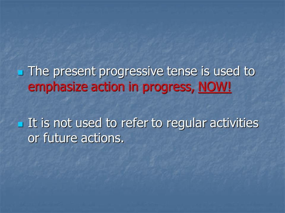 The present progressive tense is used to emphasize action in progress, NOW! The present progressive tense is used to emphasize action in progress, NOW