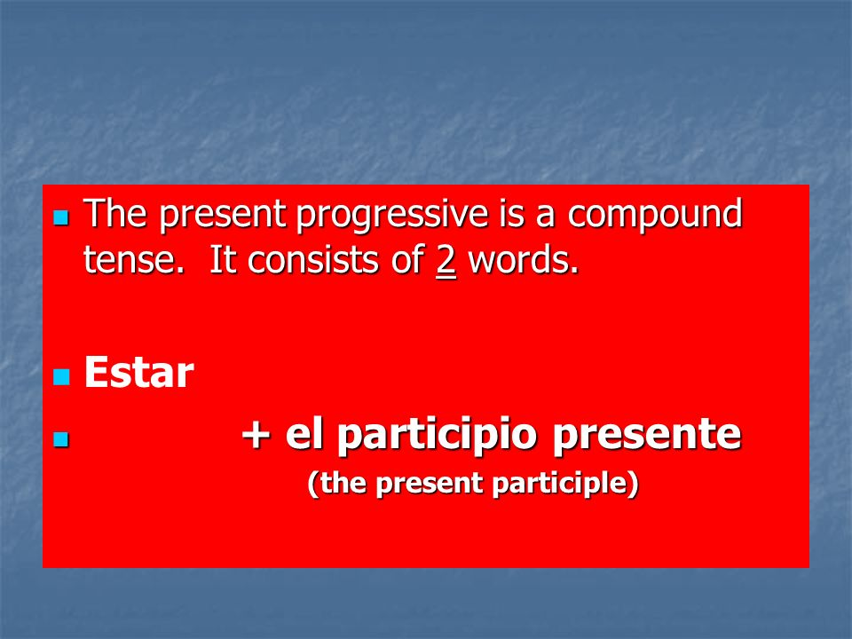 The formation of the present participle: -AR- ando hablando (talking) -AR- ando hablando (talking) -ER- iendo comiendo (eating) -ER- iendo comiendo (eating) -IR- iendo escribiendo (writing) -IR- iendo escribiendo (writing)