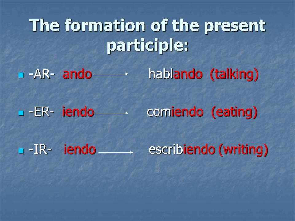 The formation of the present participle: -AR- ando hablando (talking) -AR- ando hablando (talking) -ER- iendo comiendo (eating) -ER- iendo comiendo (e