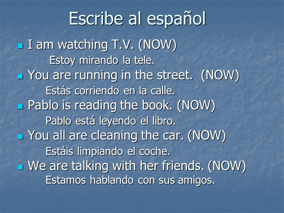 Escribe al español I am watching T.V. (NOW) I am watching T.V. (NOW) Estoy mirando la tele. Estoy mirando la tele. You are running in the street. (NOW