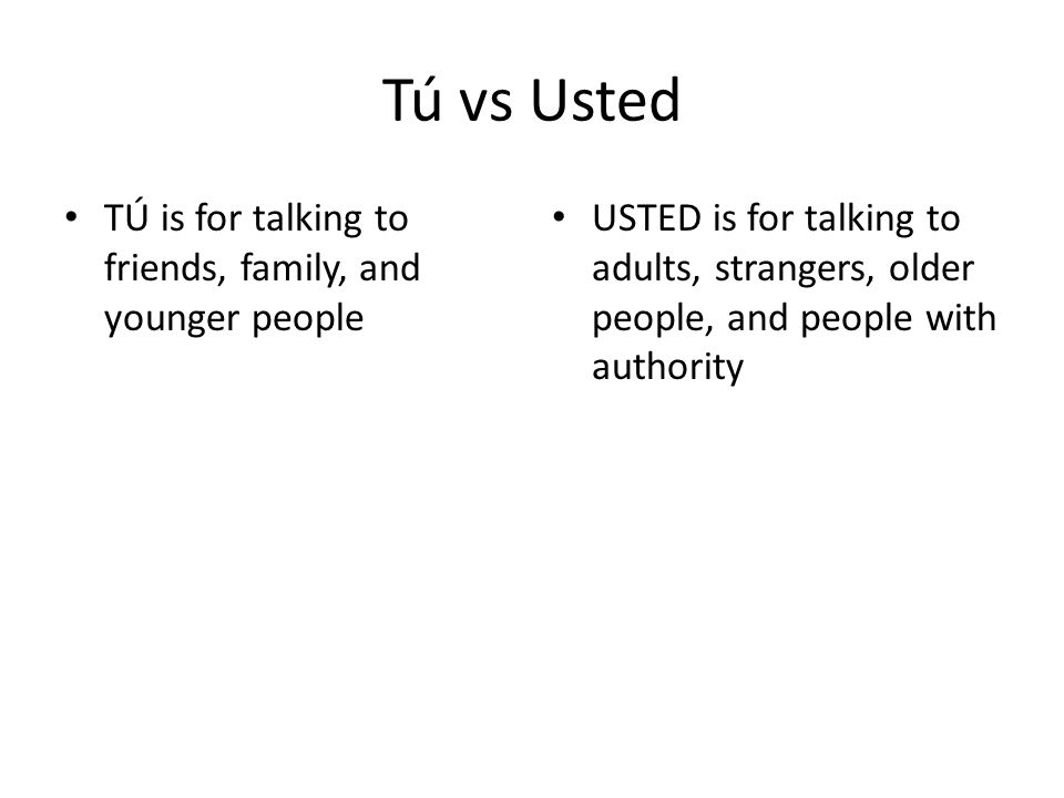 Tú vs Usted TÚ is for talking to friends, family, and younger people USTED is for talking to adults, strangers, older people, and people with authority
