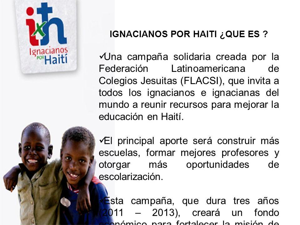 IGNACIANOS POR HAITI ¿QUE ES ? Una campaña solidaria creada por la Federación Latinoamericana de Colegios Jesuitas (FLACSI), que invita a todos los ig