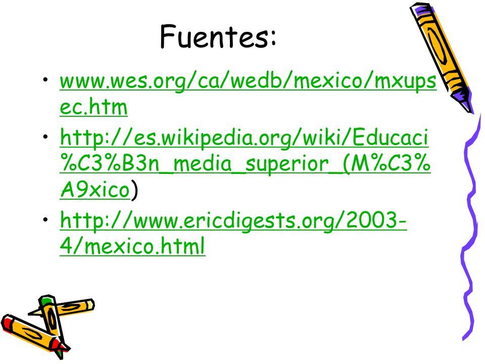 Fuentes: www.wes.org/ca/wedb/mexico/mxups ec.htmwww.wes.org/ca/wedb/mexico/mxups ec.htm http://es.wikipedia.org/wiki/Educaci %C3%B3n_media_superior_(M