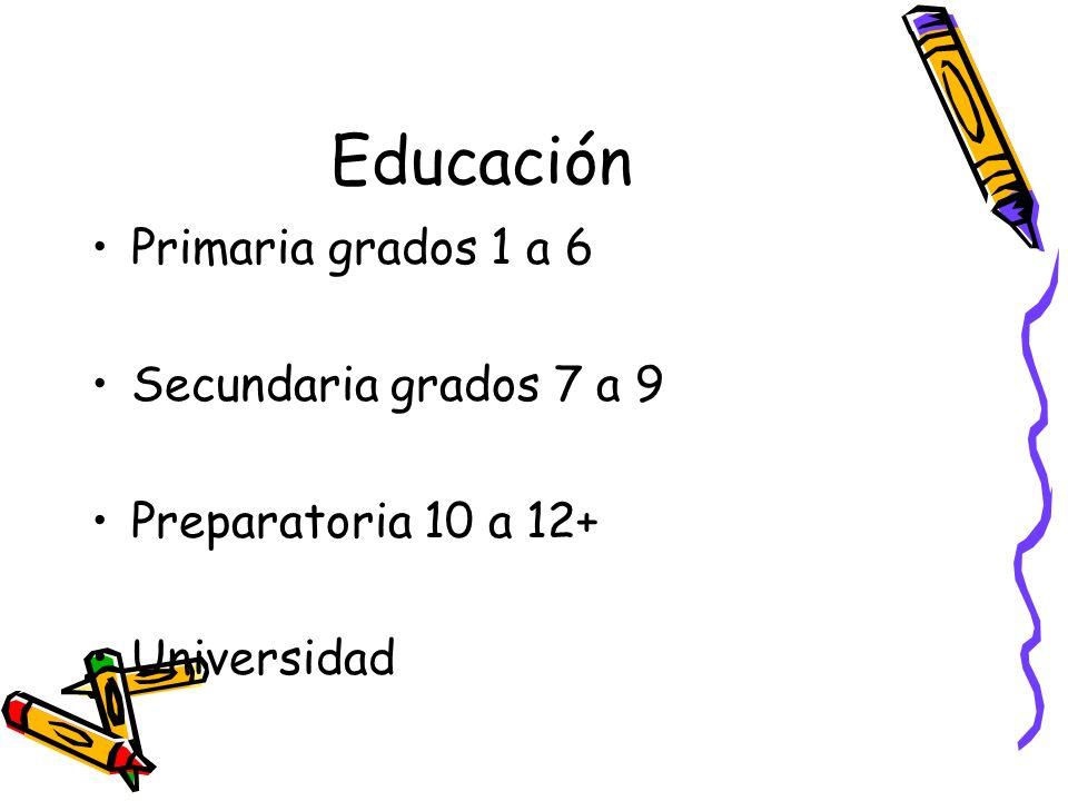 Educación Primaria grados 1 a 6 Secundaria grados 7 a 9 Preparatoria 10 a 12+ Universidad