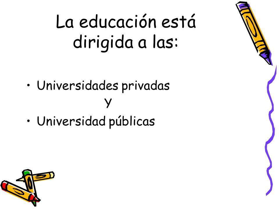 La educación está dirigida a las: Universidades privadas Y Universidad públicas