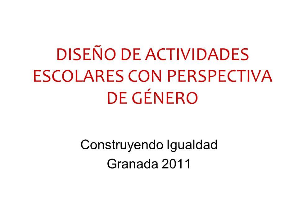 DISEÑO DE ACTIVIDADES ESCOLARES CON PERSPECTIVA DE GÉNERO Construyendo Igualdad Granada 2011