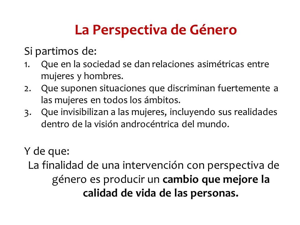 La Perspectiva de Género Si partimos de: 1.Que en la sociedad se dan relaciones asimétricas entre mujeres y hombres. 2.Que suponen situaciones que dis