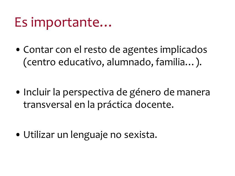 Es importante… Contar con el resto de agentes implicados (centro educativo, alumnado, familia…). Incluir la perspectiva de género de manera transversa