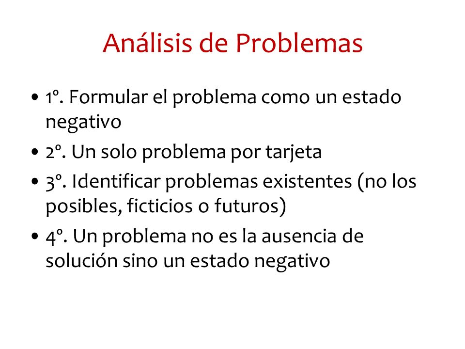 Análisis de Problemas 1º. Formular el problema como un estado negativo 2º. Un solo problema por tarjeta 3º. Identificar problemas existentes (no los p