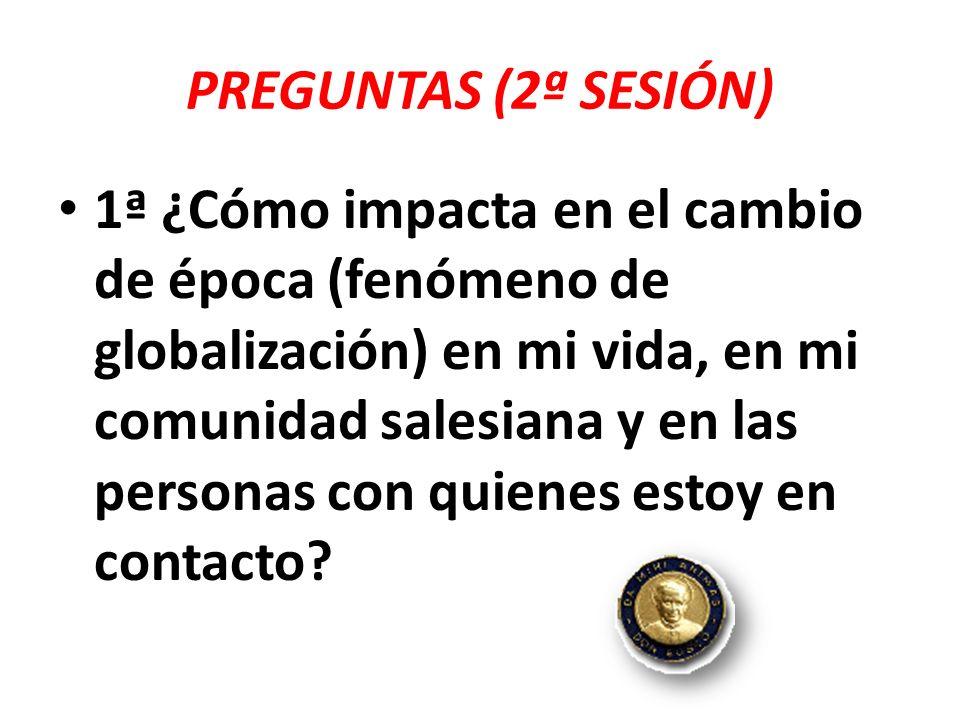 PREGUNTAS (2ª SESIÓN) 1ª ¿Cómo impacta en el cambio de época (fenómeno de globalización) en mi vida, en mi comunidad salesiana y en las personas con q