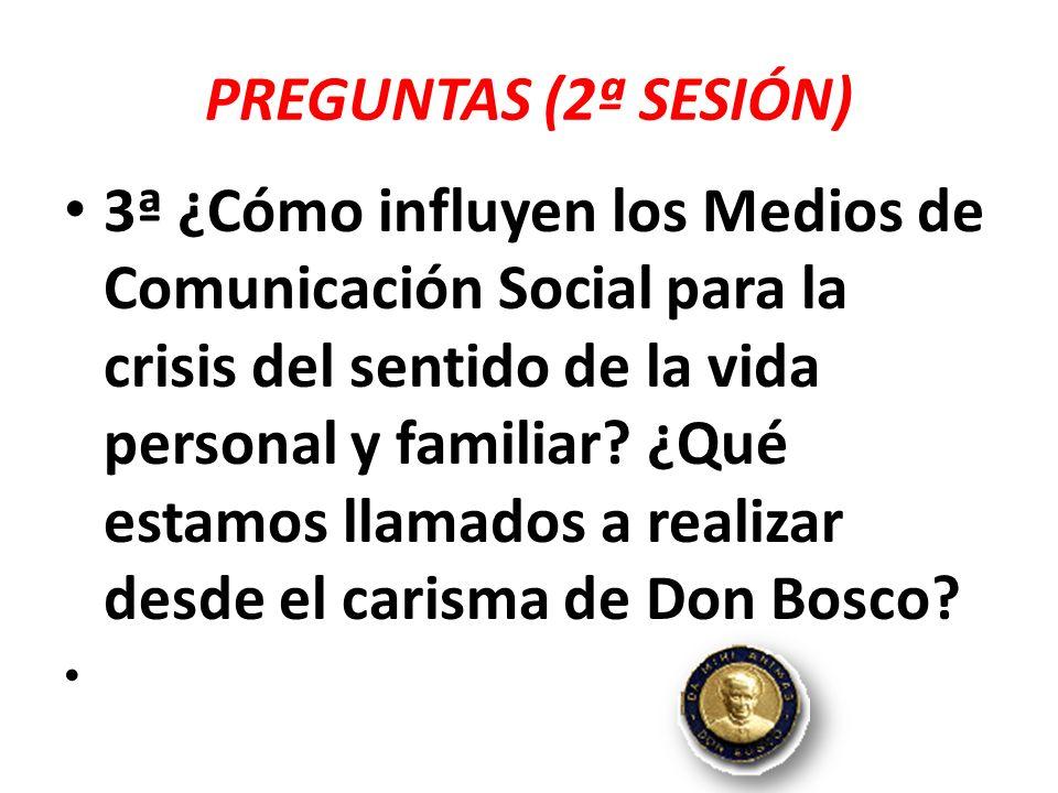PREGUNTAS (2ª SESIÓN) 3ª ¿Cómo influyen los Medios de Comunicación Social para la crisis del sentido de la vida personal y familiar? ¿Qué estamos llam