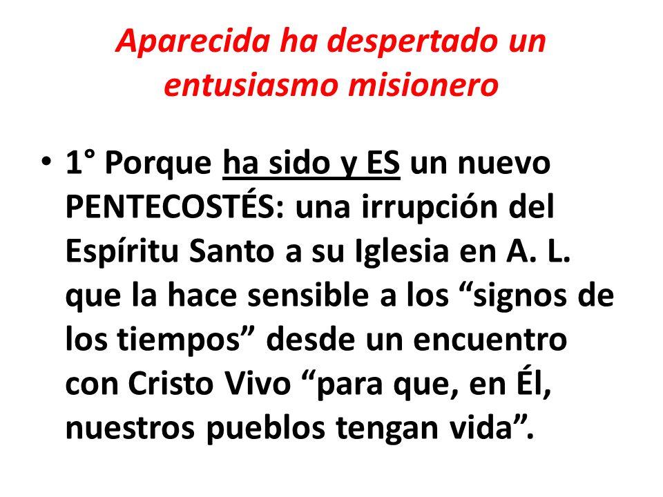 Aparecida ha despertado un entusiasmo misionero 1° Porque ha sido y ES un nuevo PENTECOSTÉS: una irrupción del Espíritu Santo a su Iglesia en A. L. qu
