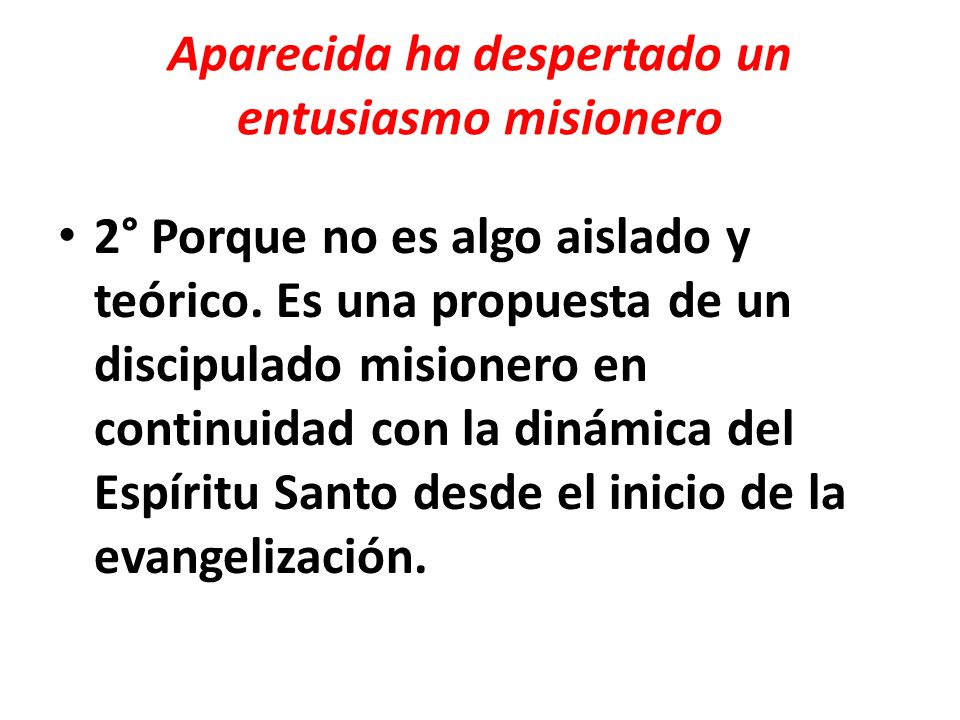 Aparecida ha despertado un entusiasmo misionero 2° Porque no es algo aislado y teórico. Es una propuesta de un discipulado misionero en continuidad co