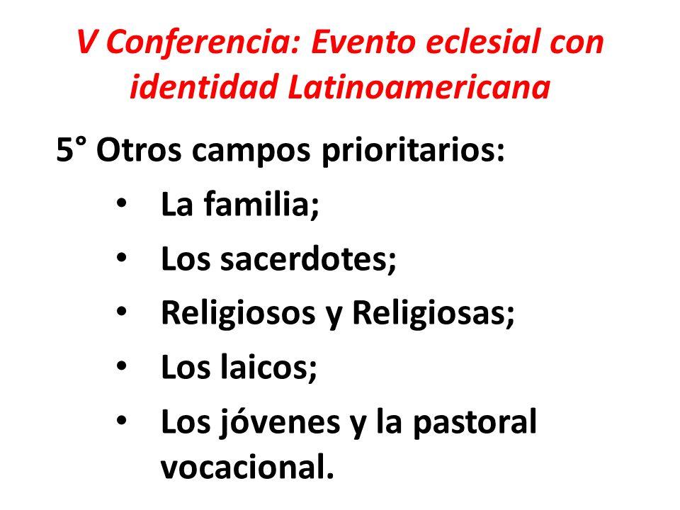 V Conferencia: Evento eclesial con identidad Latinoamericana 5° Otros campos prioritarios: La familia; Los sacerdotes; Religiosos y Religiosas; Los la